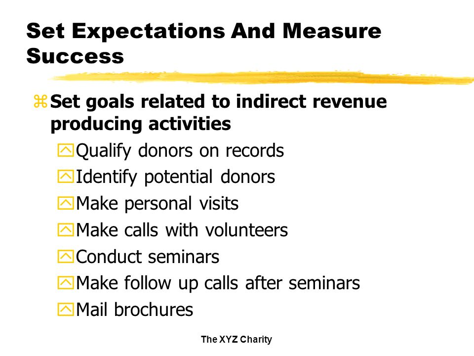The XYZ Charity Set Expectations And Measure Success zSet goals related to indirect revenue producing activities yQualify donors on records yIdentify potential donors yMake personal visits yMake calls with volunteers yConduct seminars yMake follow up calls after seminars yMail brochures