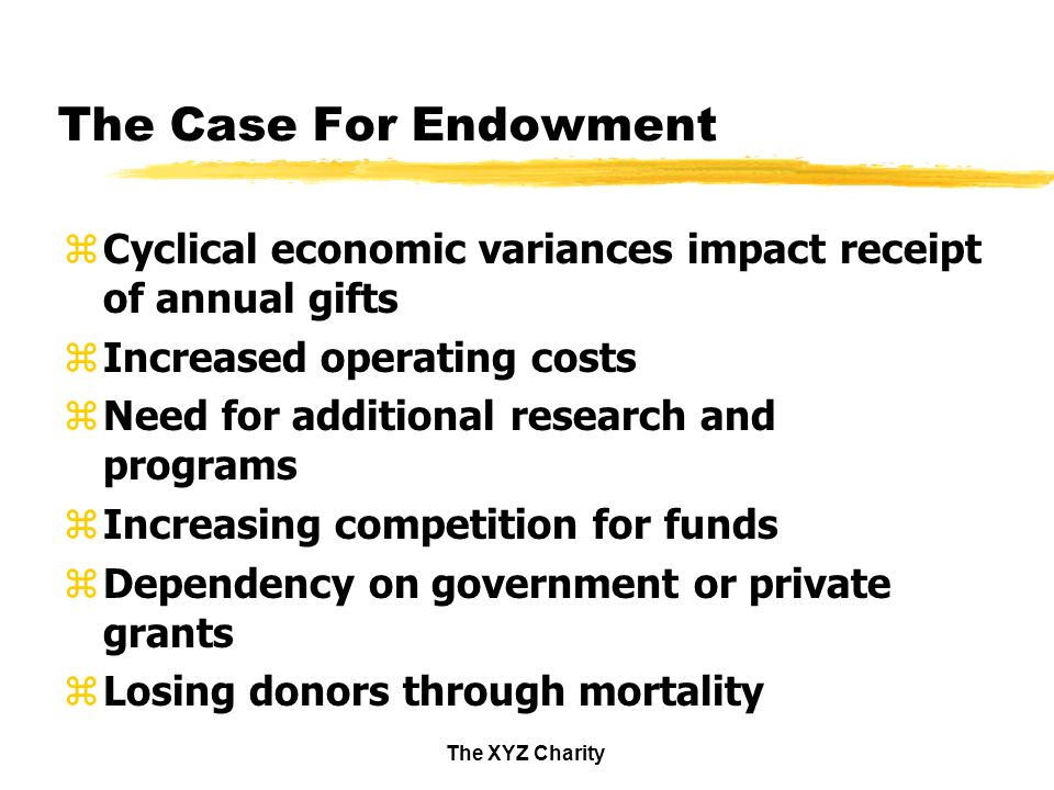 The XYZ Charity The Case For Endowment zCyclical economic variances impact receipt of annual gifts zIncreased operating costs zNeed for additional research and programs zIncreasing competition for funds zDependency on government or private grants zLosing donors through mortality