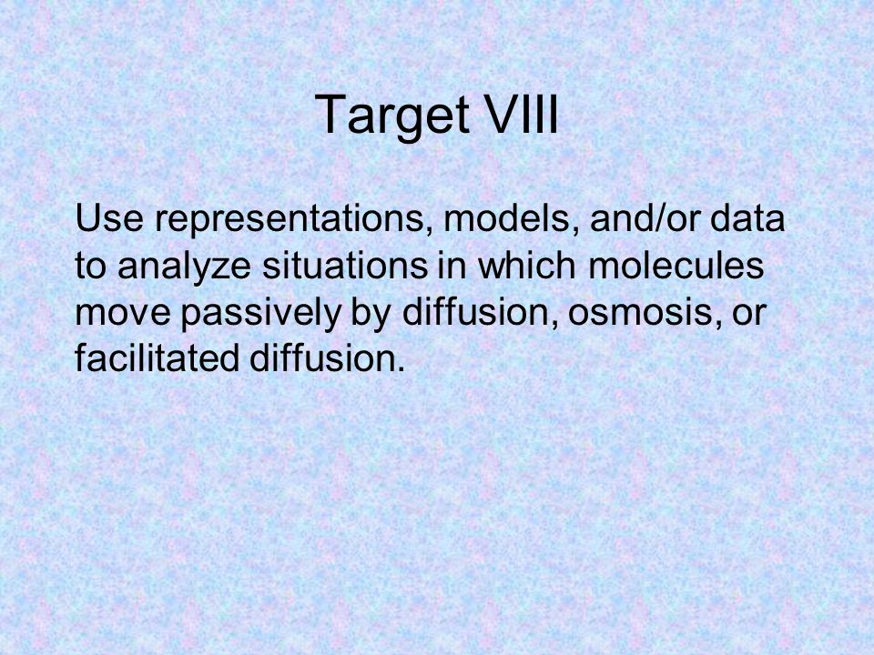 Target VIII Use representations, models, and/or data to analyze situations in which molecules move passively by diffusion, osmosis, or facilitated dif