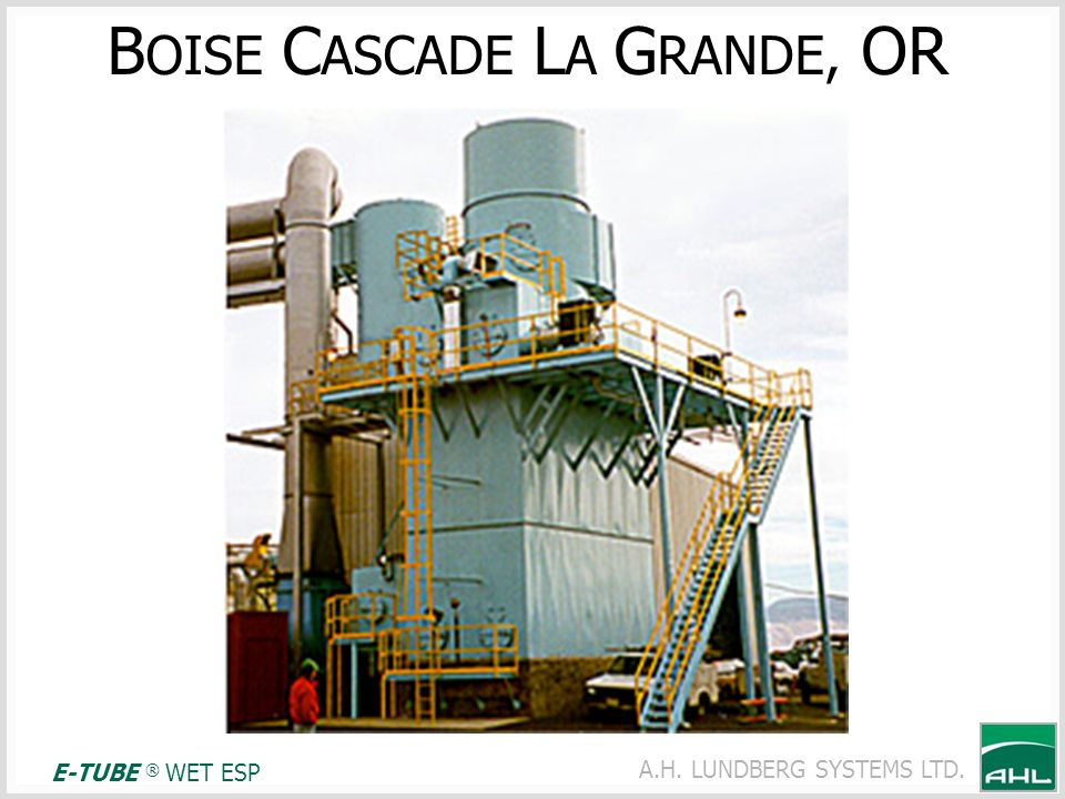 A.H. LUNDBERG SYSTEMS LTD. B OISE C ASCADE L A G RANDE, OR E-TUBE ® WET ESP