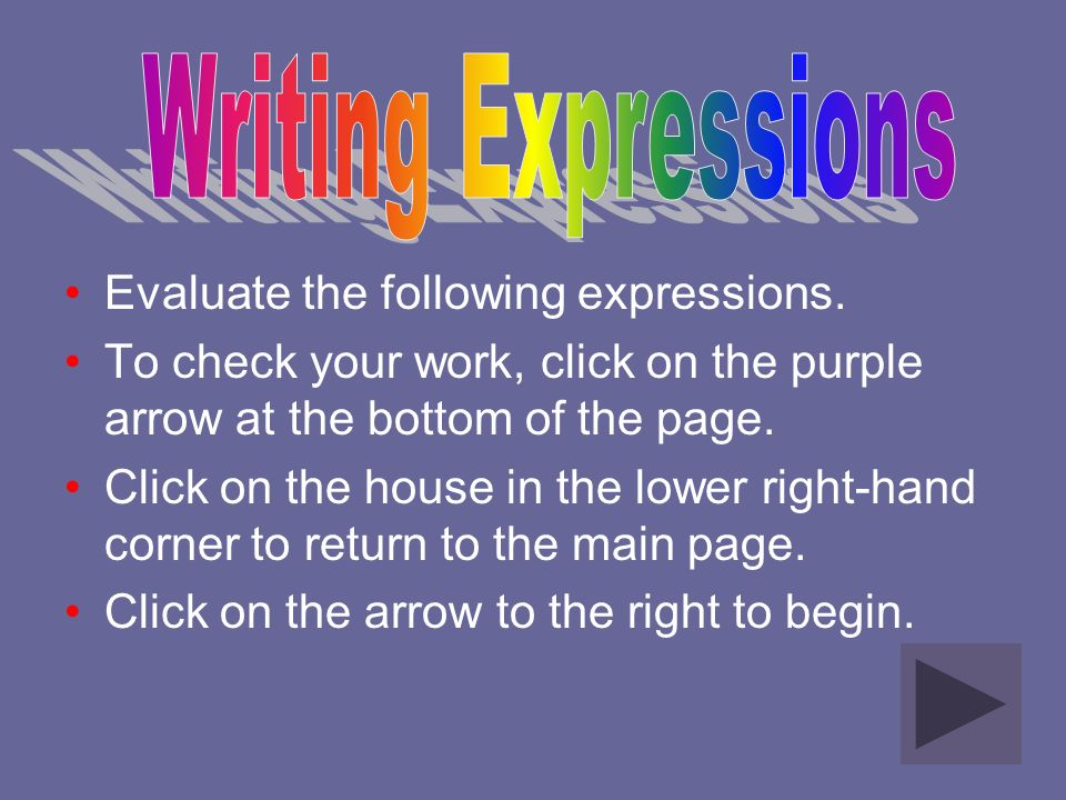 Evaluate the following expressions. To check your work, click on the purple arrow at the bottom of the page. Click on the house in the lower right-han