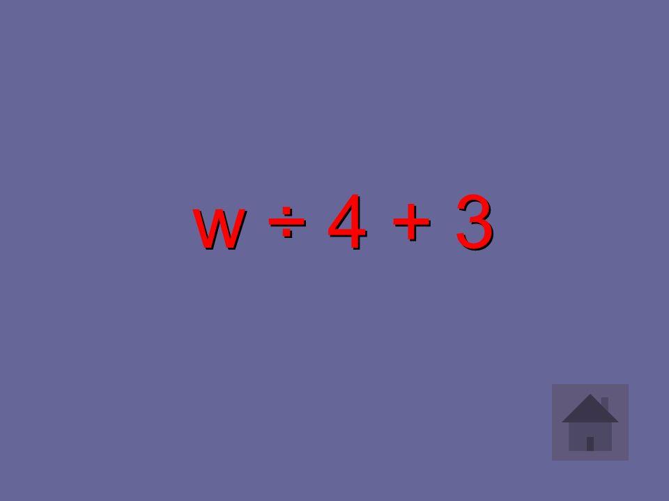 w ÷ 4 + 3