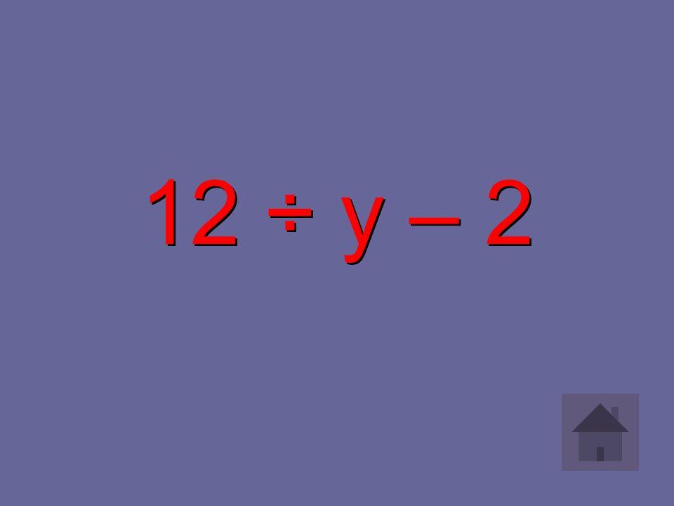 12 ÷ y – 2