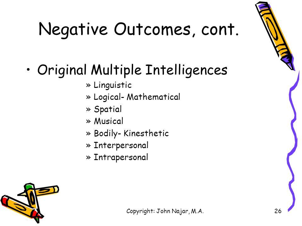 Copyright: John Najar, M.A.26 Negative Outcomes, cont. Original Multiple Intelligences »Linguistic »Logical- Mathematical »Spatial »Musical »Bodily- K