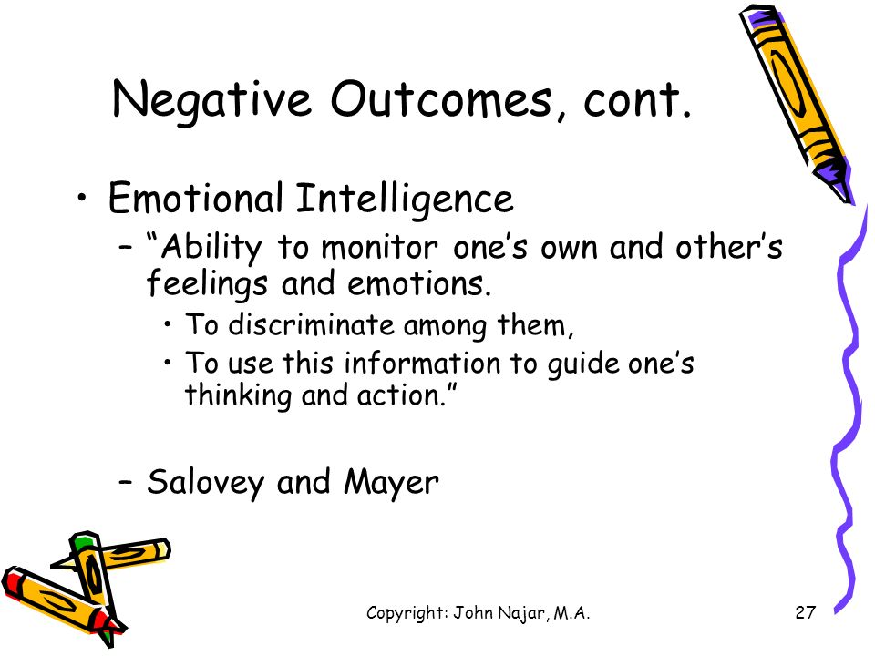 Copyright: John Najar, M.A.27 Negative Outcomes, cont. Emotional Intelligence –Ability to monitor ones own and others feelings and emotions. To discri