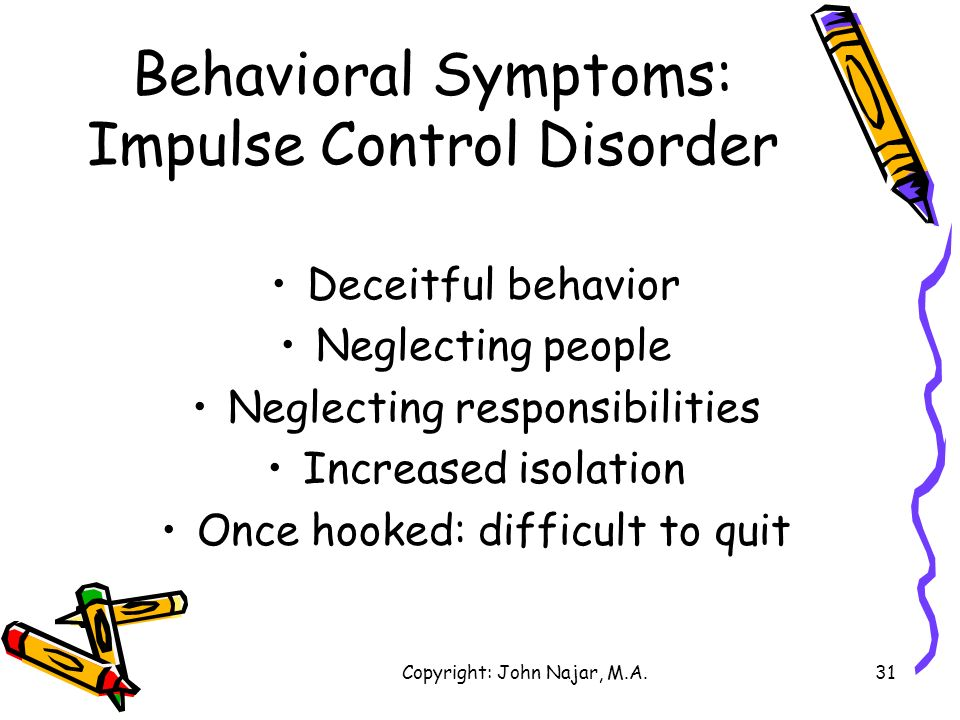 Copyright: John Najar, M.A.31 Behavioral Symptoms: Impulse Control Disorder Deceitful behavior Neglecting people Neglecting responsibilities Increased