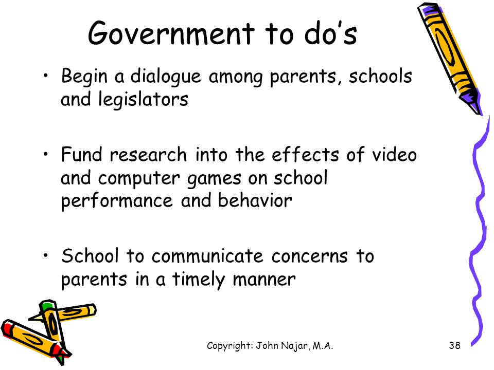 Copyright: John Najar, M.A.38 Government to dos Begin a dialogue among parents, schools and legislators Fund research into the effects of video and co