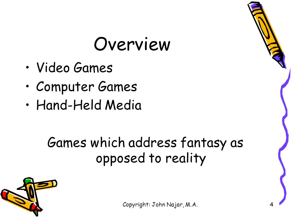 Copyright: John Najar, M.A.4 Overview Video Games Computer Games Hand-Held Media Games which address fantasy as opposed to reality