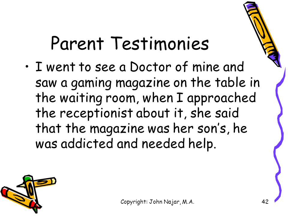 Copyright: John Najar, M.A.42 Parent Testimonies I went to see a Doctor of mine and saw a gaming magazine on the table in the waiting room, when I app