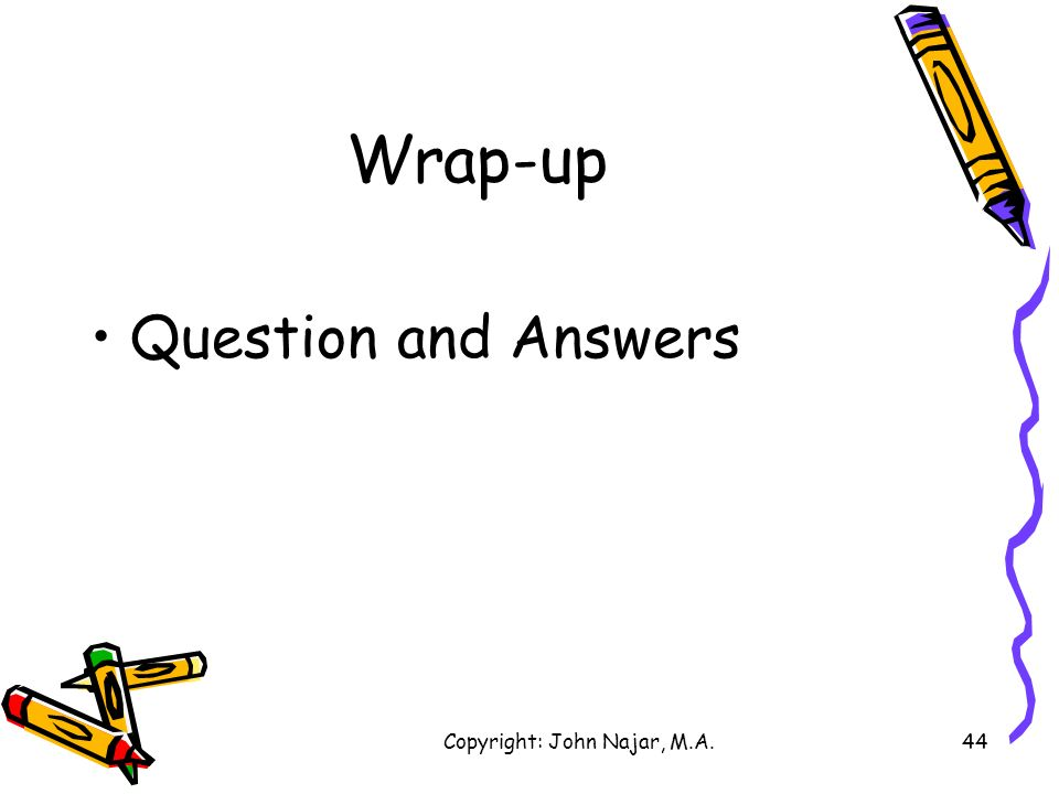 Copyright: John Najar, M.A.44 Wrap-up Question and Answers
