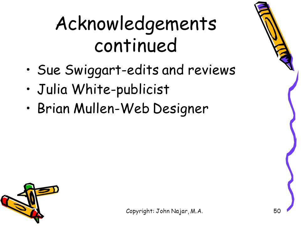 Copyright: John Najar, M.A.50 Acknowledgements continued Sue Swiggart-edits and reviews Julia White-publicist Brian Mullen-Web Designer