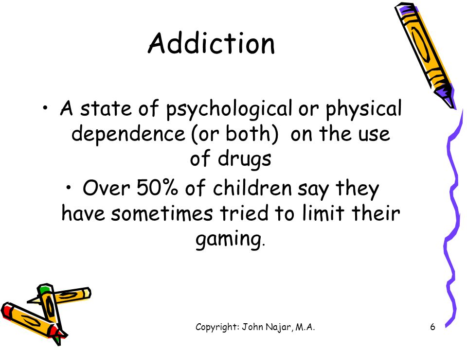 Copyright: John Najar, M.A.6 Addiction A state of psychological or physical dependence (or both) on the use of drugs Over 50% of children say they hav