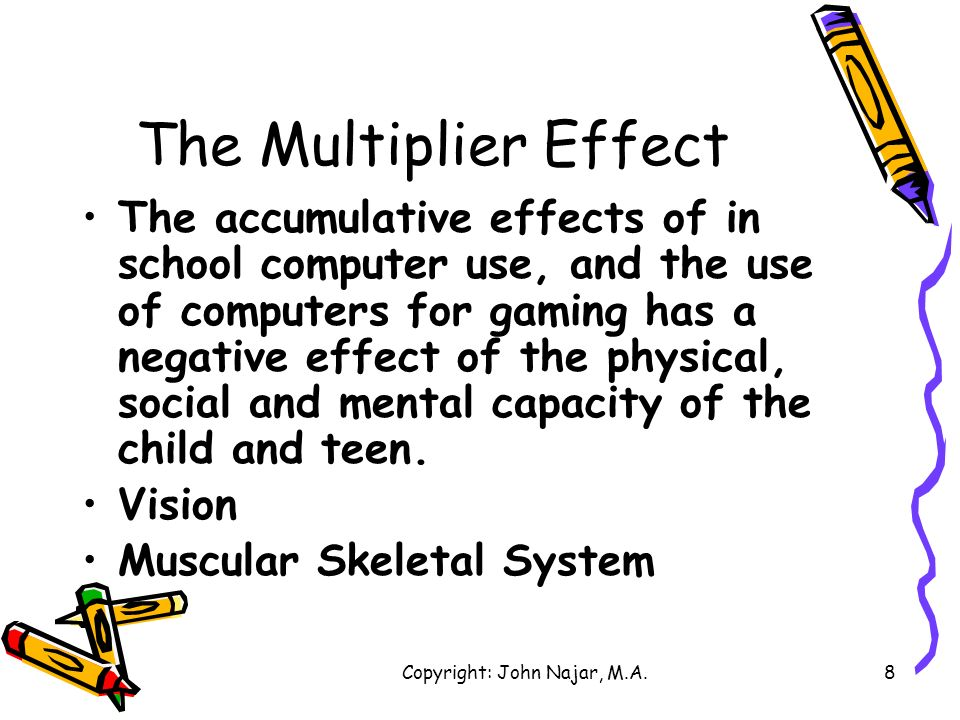 Copyright: John Najar, M.A.8 The Multiplier Effect The accumulative effects of in school computer use, and the use of computers for gaming has a negat