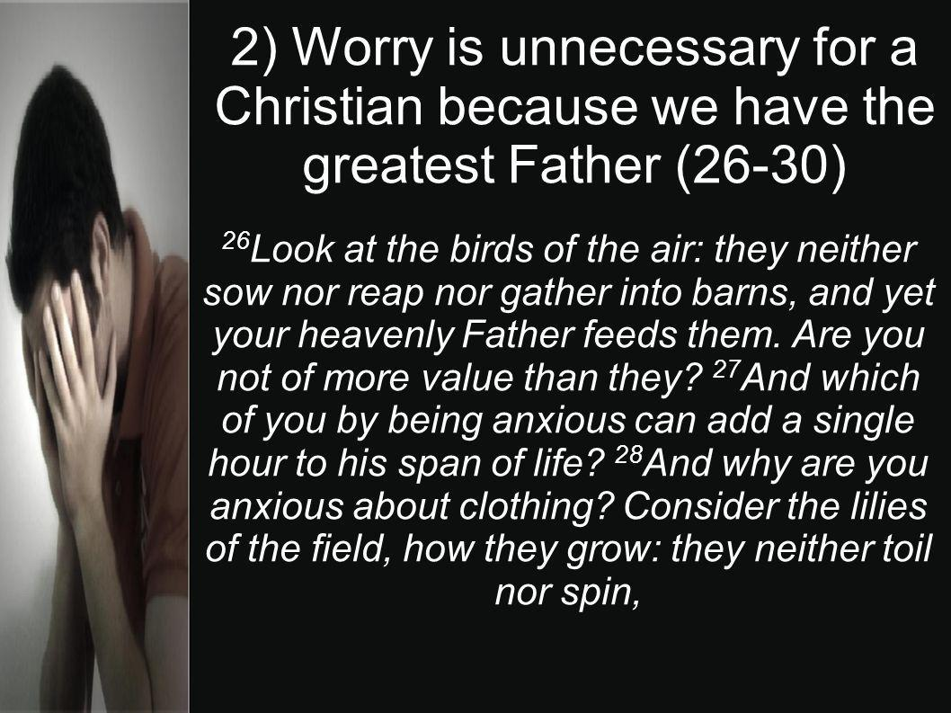 2) Worry is unnecessary for a Christian because we have the greatest Father (26-30) 26 Look at the birds of the air: they neither sow nor reap nor gat