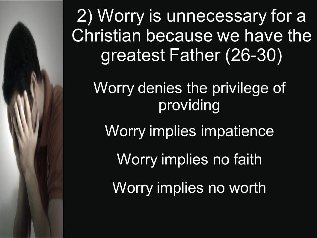 2) Worry is unnecessary for a Christian because we have the greatest Father (26-30) Worry denies the privilege of providing Worry implies impatience W