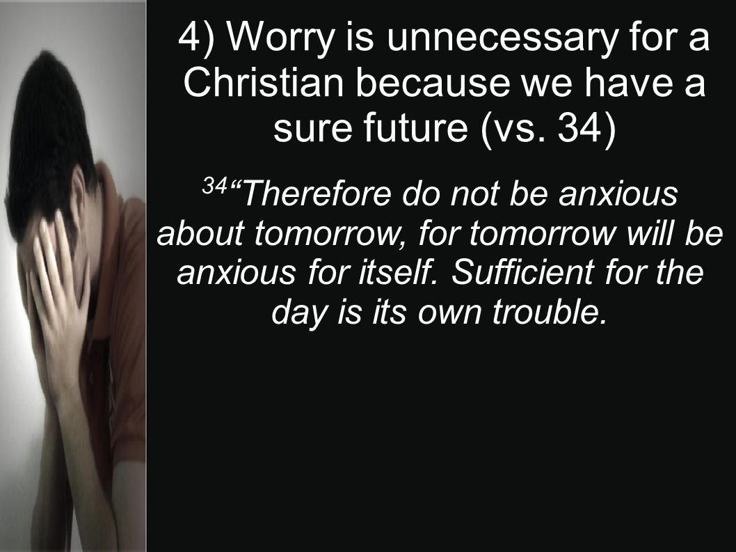 4) Worry is unnecessary for a Christian because we have a sure future (vs. 34) 34 Therefore do not be anxious about tomorrow, for tomorrow will be anx