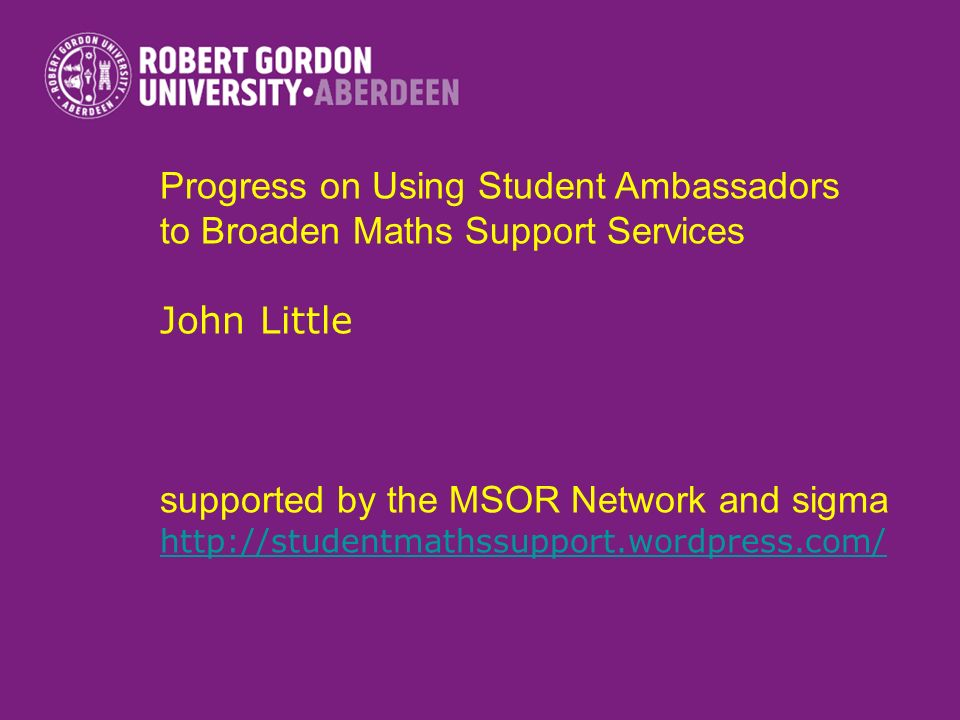 Progress on Using Student Ambassadors to Broaden Maths Support Services John Little supported by the MSOR Network and sigma http://studentmathssupport