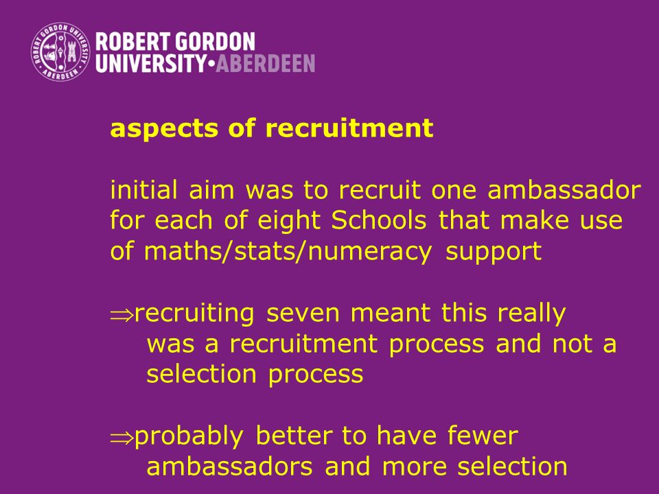 aspects of recruitment initial aim was to recruit one ambassador for each of eight Schools that make use of maths/stats/numeracy support recruiting se
