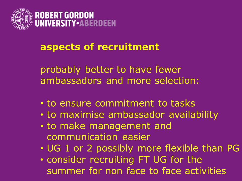 aspects of recruitment probably better to have fewer ambassadors and more selection: to ensure commitment to tasks to maximise ambassador availability