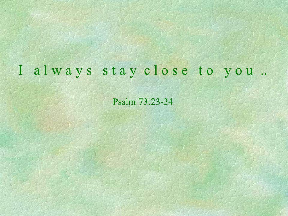 I a l w a y s s t a y c l o s e t o y o u.. Psalm 73:23-24