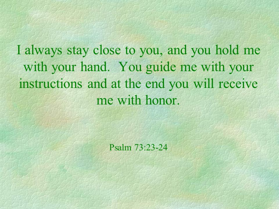 I always stay close to you, and you hold me with your hand. You guide me with your instructions and at the end you will receive me with honor. Psalm 7