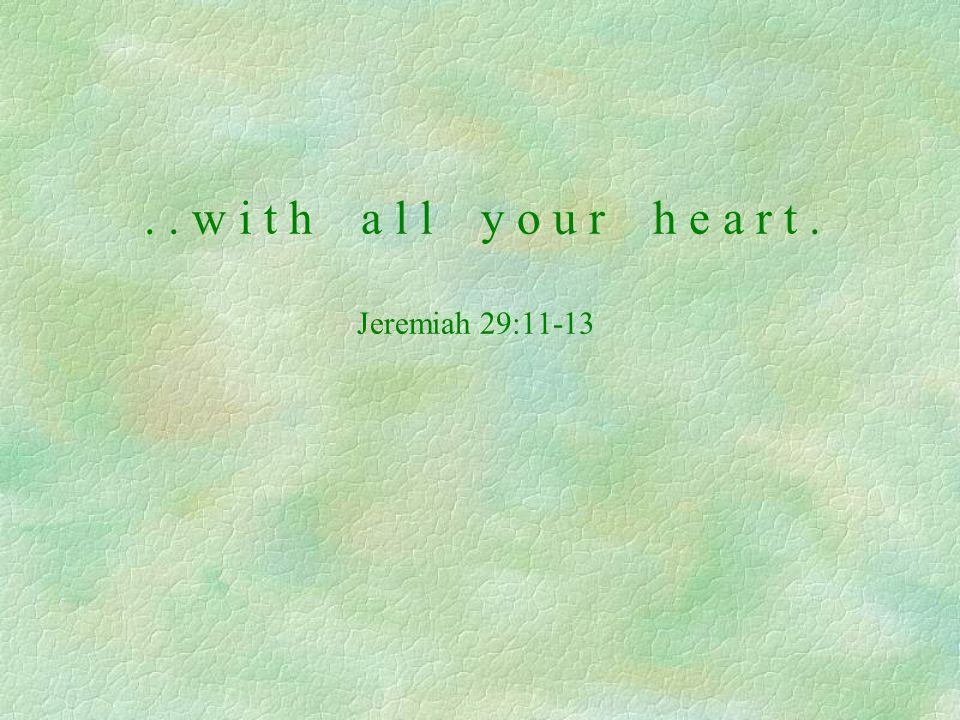 .. w i t h a l l y o u r h e a r t. Jeremiah 29:11-13