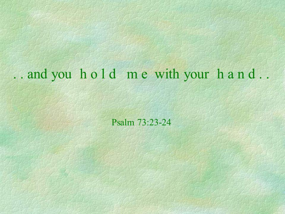 .. and you h o l d m e with your h a n d.. Psalm 73:23-24
