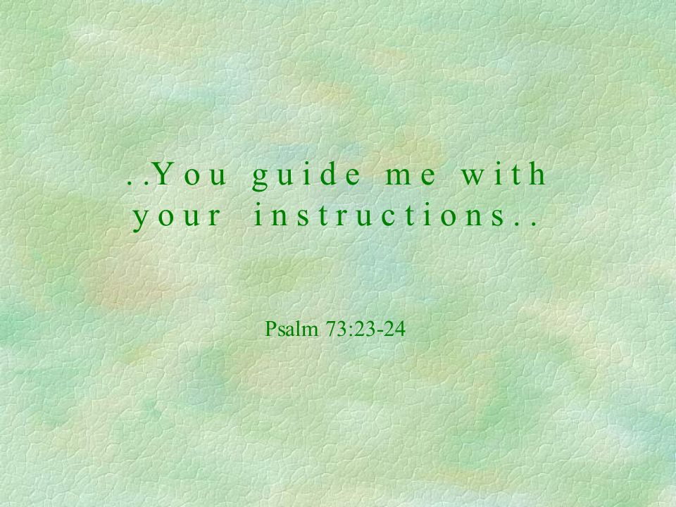 ..Y o u g u i d e m e w i t h y o u r i n s t r u c t i o n s.. Psalm 73:23-24
