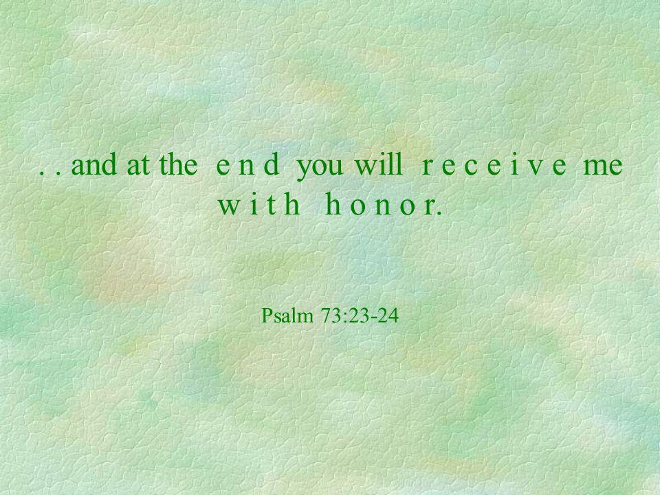 .. and at the e n d you will r e c e i v e me w i t h h o n o r. Psalm 73:23-24