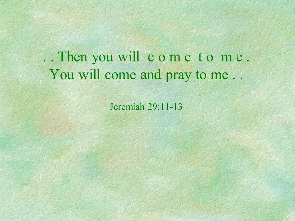 .. Then you will c o m e t o m e. You will come and pray to me.. Jeremiah 29:11-13