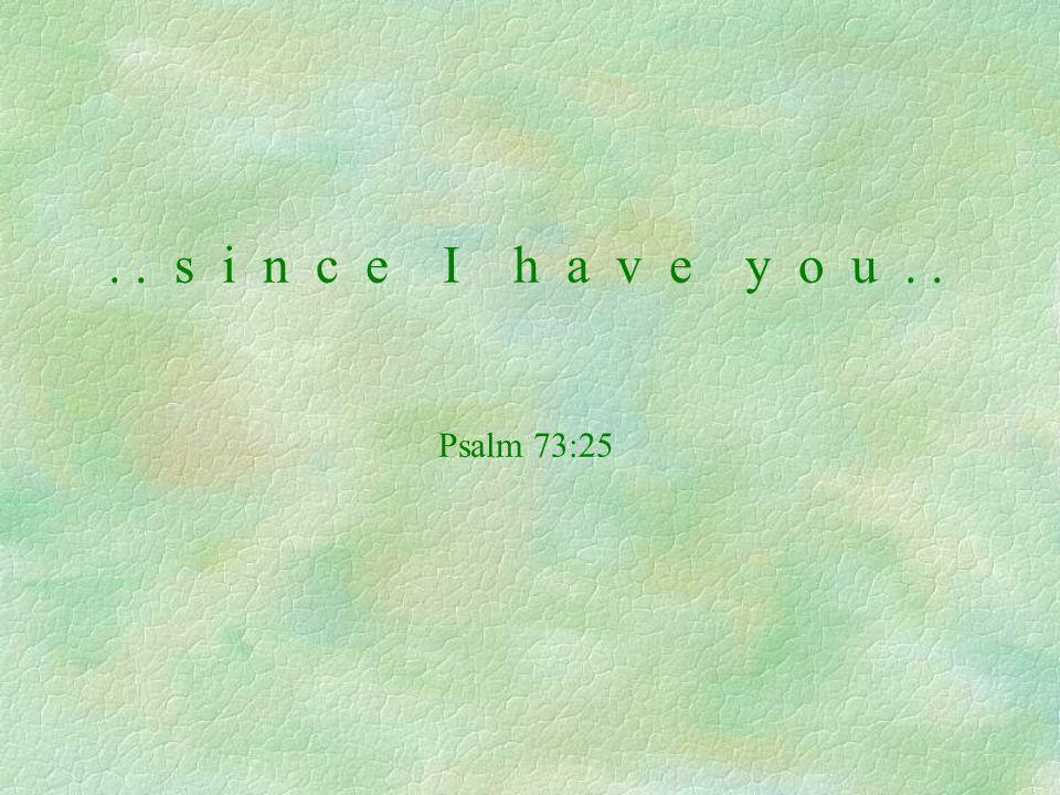 .. s i n c e I h a v e y o u.. Psalm 73:25