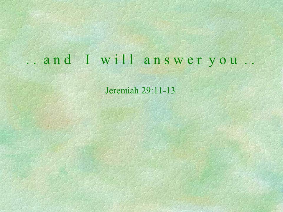 .. a n d I w i l l a n s w e r y o u.. Jeremiah 29:11-13