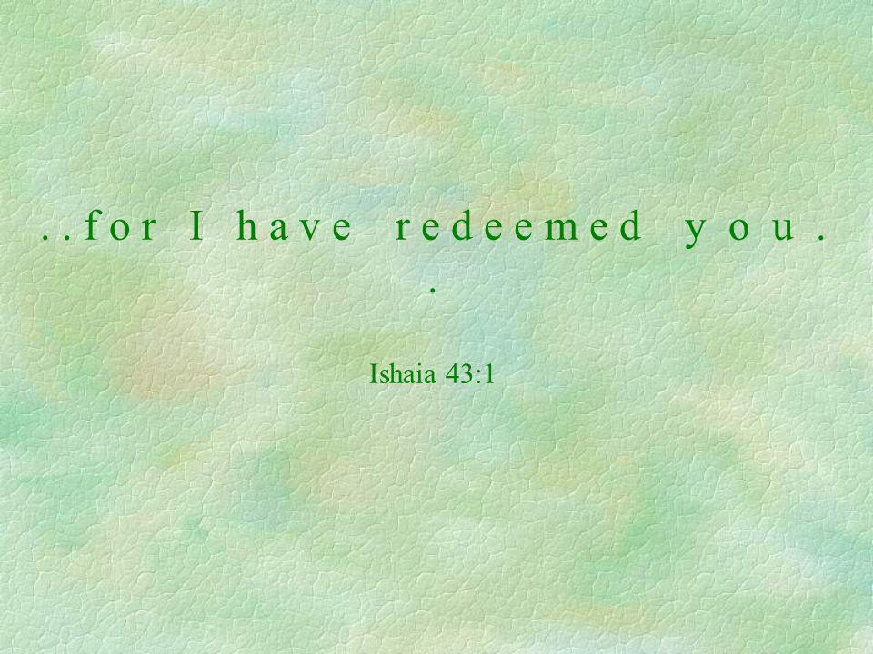 .. f o r I h a v e r e d e e m e d y o u.. Ishaia 43:1