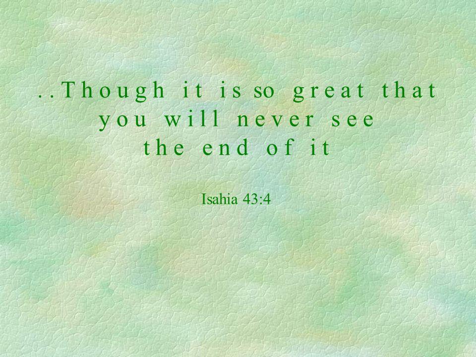 .. T h o u g h i t i s so g r e a t t h a t y o u w i l l n e v e r s e e t h e e n d o f i t Isahia 43:4