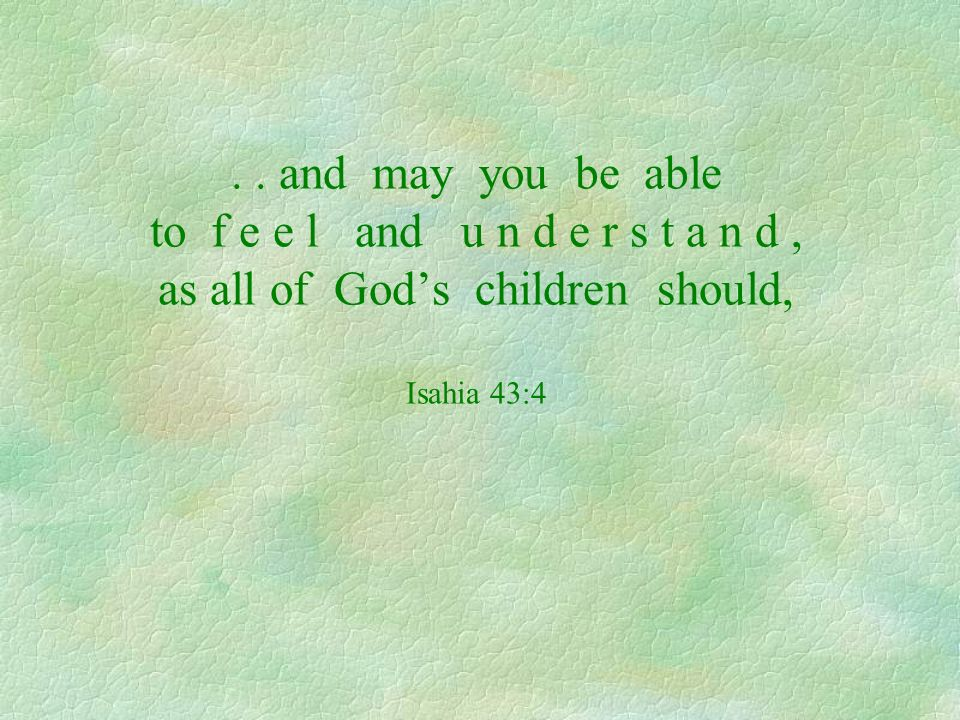 .. and may you be able to f e e l and u n d e r s t a n d, as all of Gods children should, Isahia 43:4