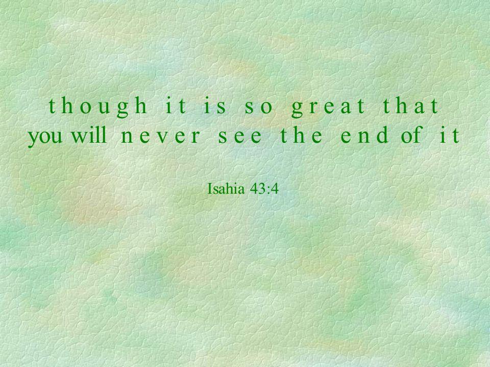 t h o u g h i t i s s o g r e a t t h a t you will n e v e r s e e t h e e n d of i t Isahia 43:4