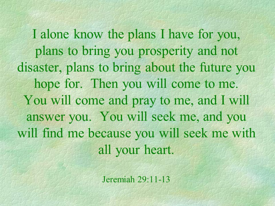 I alone know the plans I have for you, plans to bring you prosperity and not disaster, plans to bring about the future you hope for. Then you will com