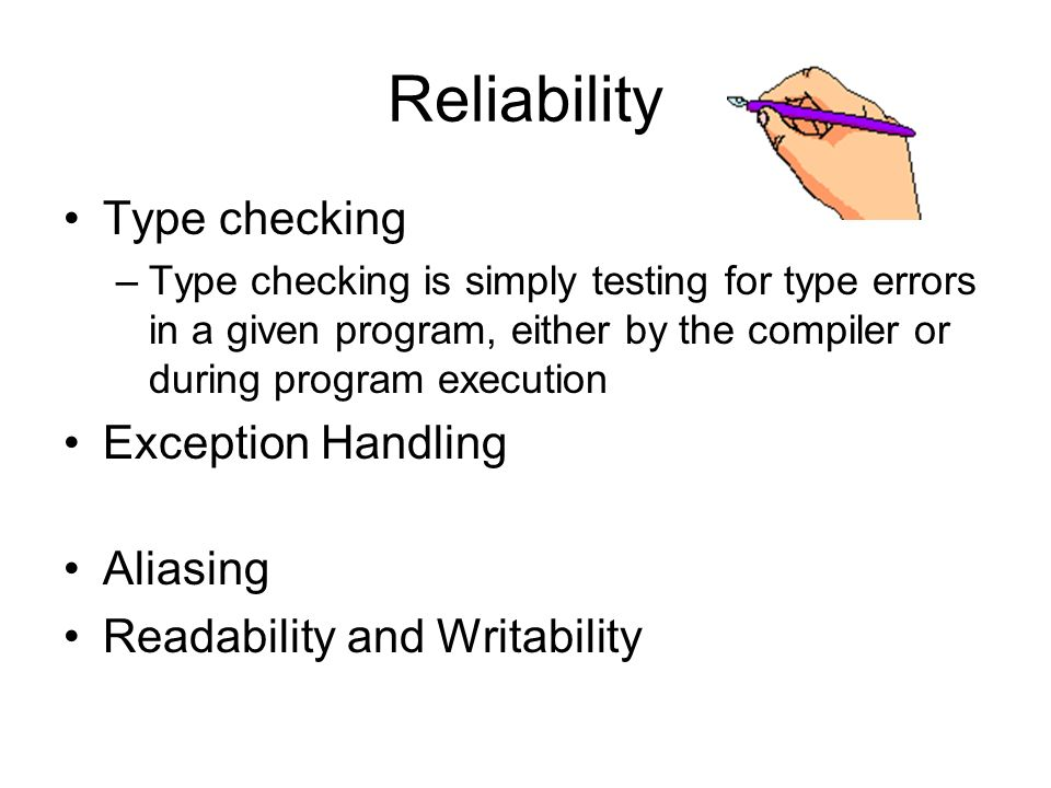 Reliability Type checking –Type checking is simply testing for type errors in a given program, either by the compiler or during program execution Exception Handling Aliasing Readability and Writability