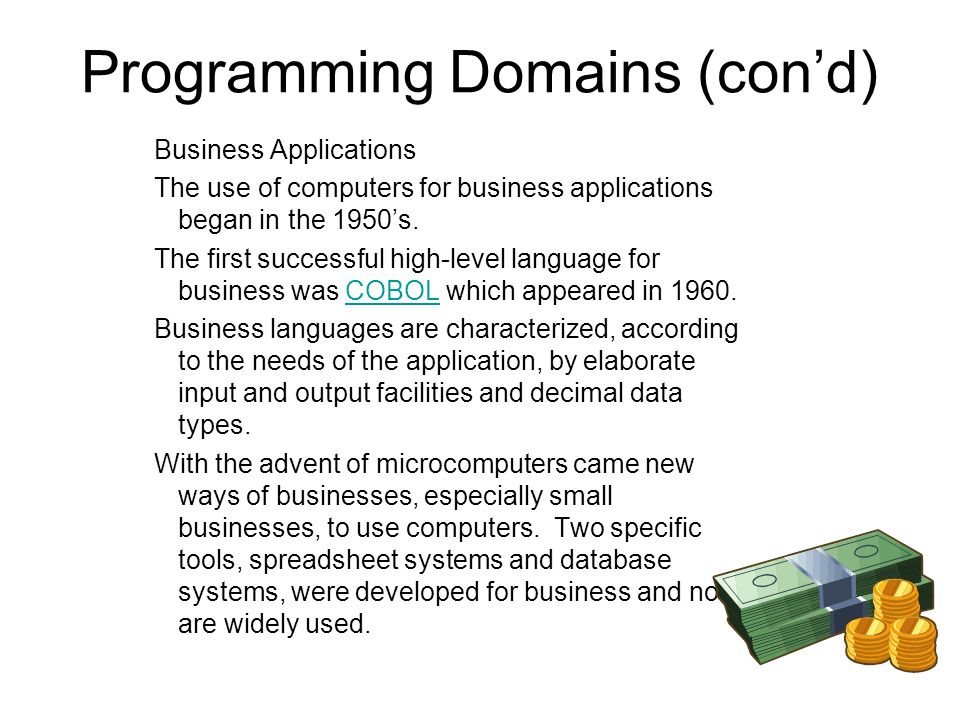 Programming Domains (cond) Business Applications The use of computers for business applications began in the 1950s.