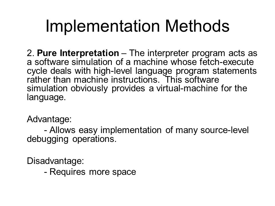 Implementation Methods 2. Pure Interpretation – The interpreter program acts as a software simulation of a machine whose fetch-execute cycle deals wit