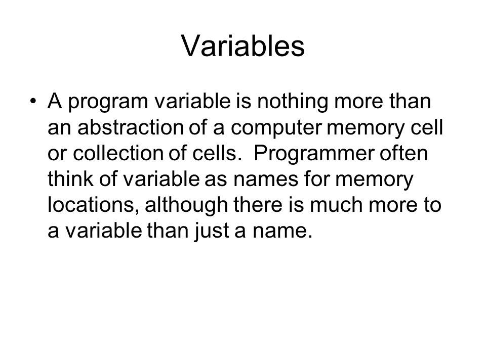 Variables A program variable is nothing more than an abstraction of a computer memory cell or collection of cells.