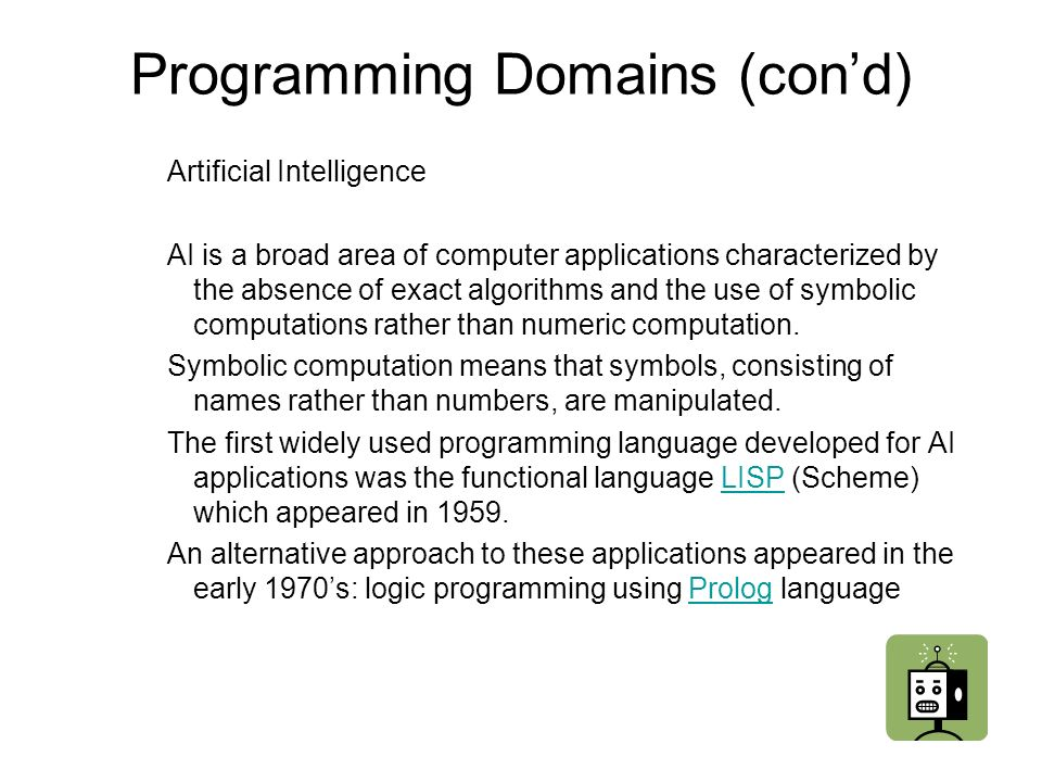 Programming Domains (cond) Artificial Intelligence AI is a broad area of computer applications characterized by the absence of exact algorithms and the use of symbolic computations rather than numeric computation.