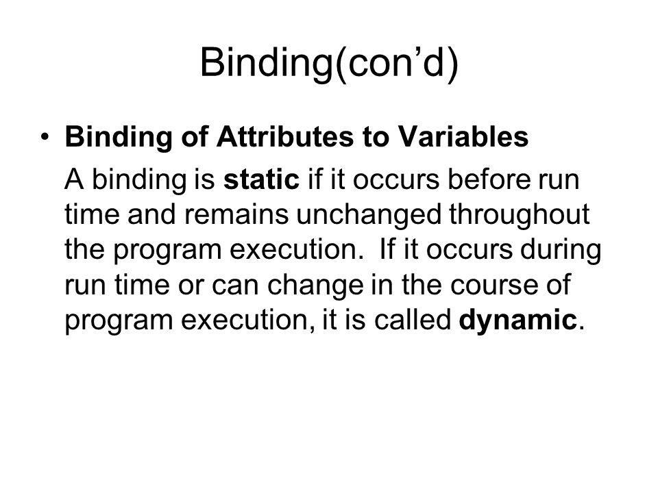 Binding(cond) Binding of Attributes to Variables A binding is static if it occurs before run time and remains unchanged throughout the program execution.