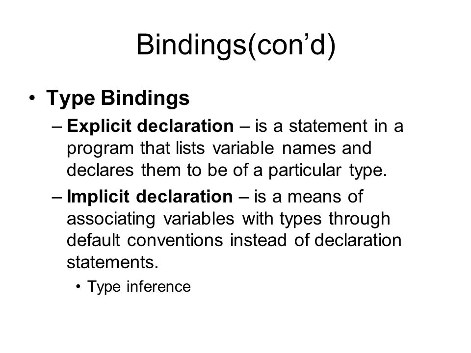 Bindings(cond) Type Bindings –Explicit declaration – is a statement in a program that lists variable names and declares them to be of a particular type.
