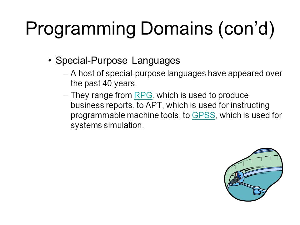 Programming Domains (cond) Special-Purpose Languages –A host of special-purpose languages have appeared over the past 40 years.