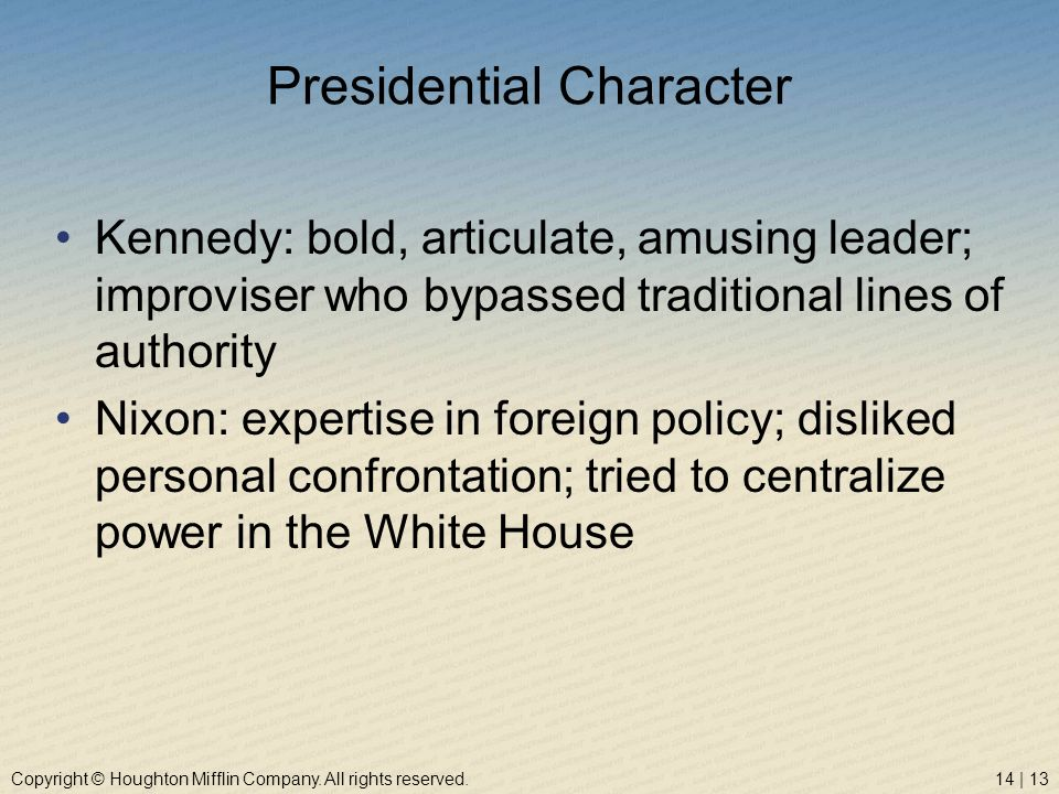 Copyright © Houghton Mifflin Company. All rights reserved.14 | 13 Presidential Character Kennedy: bold, articulate, amusing leader; improviser who byp