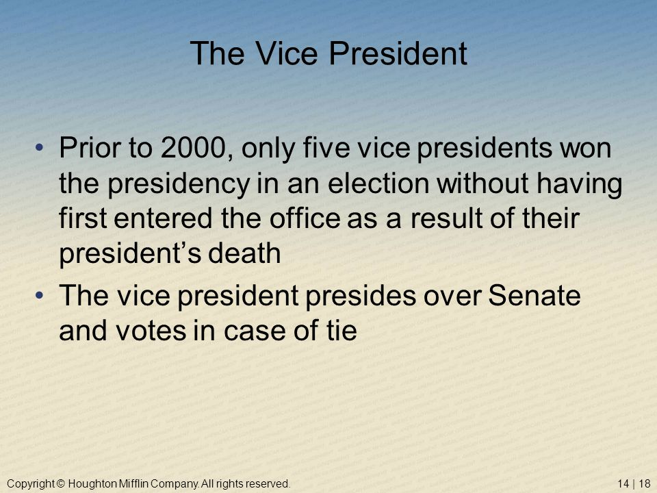 Copyright © Houghton Mifflin Company. All rights reserved.14 | 18 The Vice President Prior to 2000, only five vice presidents won the presidency in an