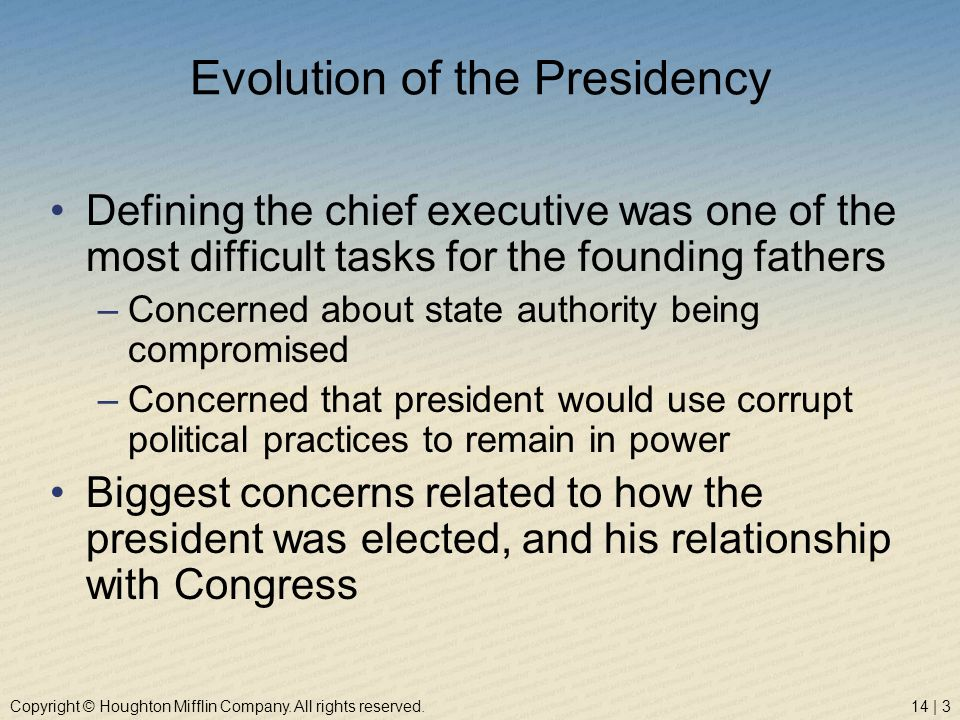 Copyright © Houghton Mifflin Company. All rights reserved.14 | 3 Evolution of the Presidency Defining the chief executive was one of the most difficul