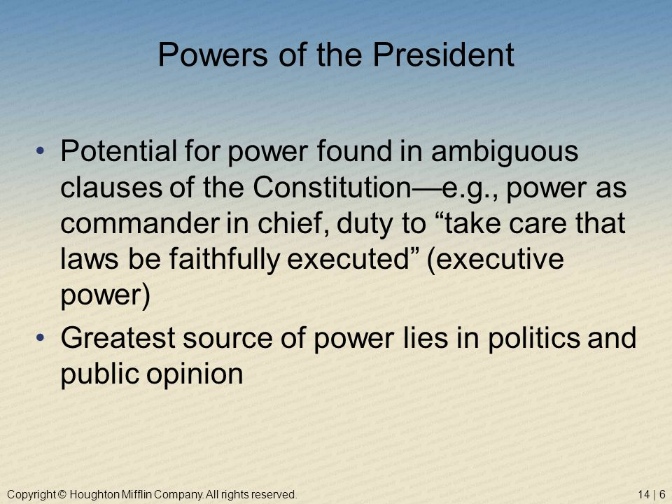 Copyright © Houghton Mifflin Company. All rights reserved.14 | 6 Powers of the President Potential for power found in ambiguous clauses of the Constit