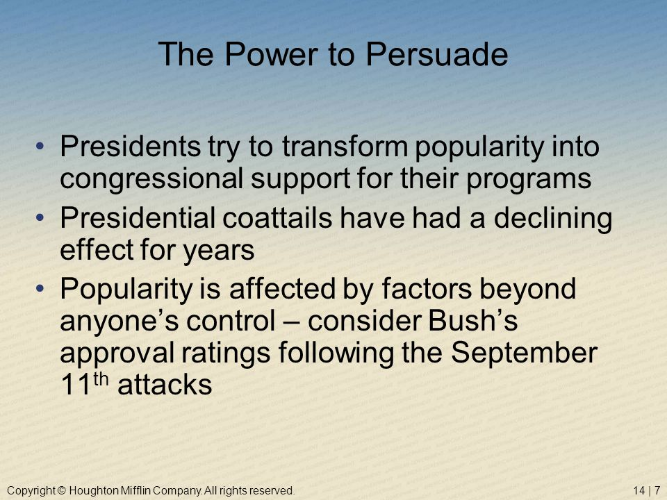 Copyright © Houghton Mifflin Company. All rights reserved.14 | 7 The Power to Persuade Presidents try to transform popularity into congressional suppo